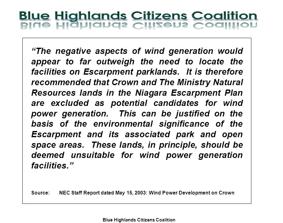 Blue Highlands Citizens Coalition www.bhcc.ca Local Control/Responsible and Informed Decision-Making The negative aspects of wind generation would appear to far outweigh the need to locate the facilities on Escarpment parklands.
