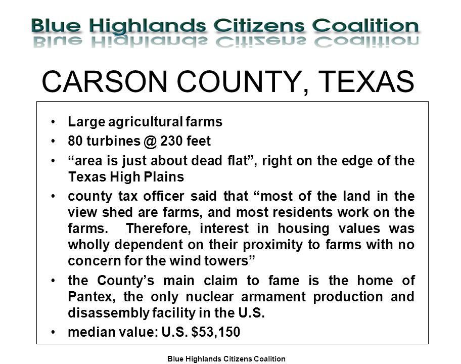Blue Highlands Citizens Coalition www.bhcc.ca Local Control/Responsible and Informed Decision-Making CARSON COUNTY, TEXAS Large agricultural farms 80 turbines @ 230 feet area is just about dead flat , right on the edge of the Texas High Plains county tax officer said that most of the land in the view shed are farms, and most residents work on the farms.