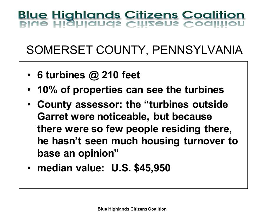Blue Highlands Citizens Coalition www.bhcc.ca Local Control/Responsible and Informed Decision-Making SOMERSET COUNTY, PENNSYLVANIA 6 turbines @ 210 feet 10% of properties can see the turbines County assessor: the turbines outside Garret were noticeable, but because there were so few people residing there, he hasn't seen much housing turnover to base an opinion median value: U.S.