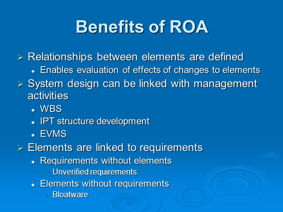 Benefits of ROA  Relationships between elements are defined Enables evaluation of effects of changes to elements Enables evaluation of effects of changes to elements  System design can be linked with management activities WBS WBS IPT structure development IPT structure development EVMS EVMS  Elements are linked to requirements Requirements without elements Requirements without elements Unverified requirementsUnverified requirements Elements without requirements Elements without requirements BloatwareBloatware