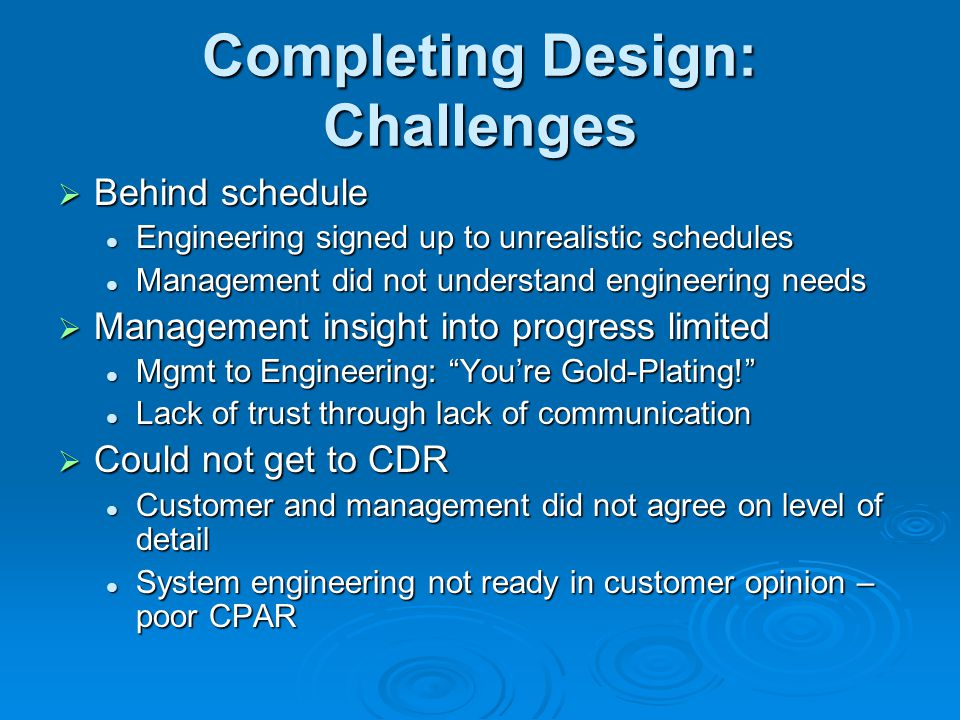 Completing Design: Challenges  Behind schedule Engineering signed up to unrealistic schedules Engineering signed up to unrealistic schedules Management did not understand engineering needs Management did not understand engineering needs  Management insight into progress limited Mgmt to Engineering: You're Gold-Plating! Mgmt to Engineering: You're Gold-Plating! Lack of trust through lack of communication Lack of trust through lack of communication  Could not get to CDR Customer and management did not agree on level of detail Customer and management did not agree on level of detail System engineering not ready in customer opinion – poor CPAR System engineering not ready in customer opinion – poor CPAR