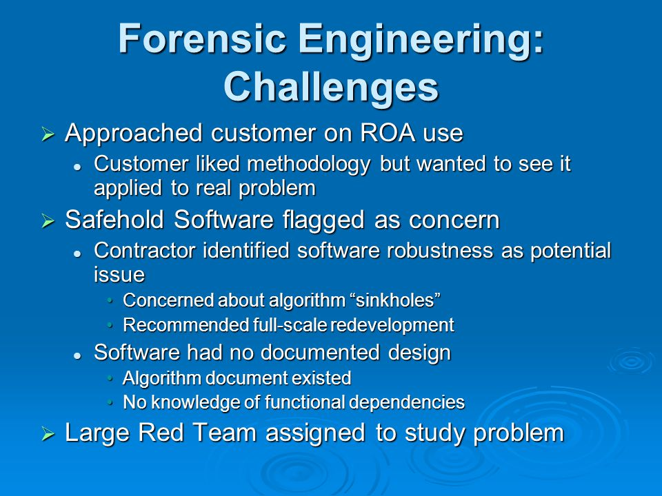Forensic Engineering: Challenges  Approached customer on ROA use Customer liked methodology but wanted to see it applied to real problem Customer liked methodology but wanted to see it applied to real problem  Safehold Software flagged as concern Contractor identified software robustness as potential issue Contractor identified software robustness as potential issue Concerned about algorithm sinkholes Concerned about algorithm sinkholes Recommended full-scale redevelopmentRecommended full-scale redevelopment Software had no documented design Software had no documented design Algorithm document existedAlgorithm document existed No knowledge of functional dependenciesNo knowledge of functional dependencies  Large Red Team assigned to study problem
