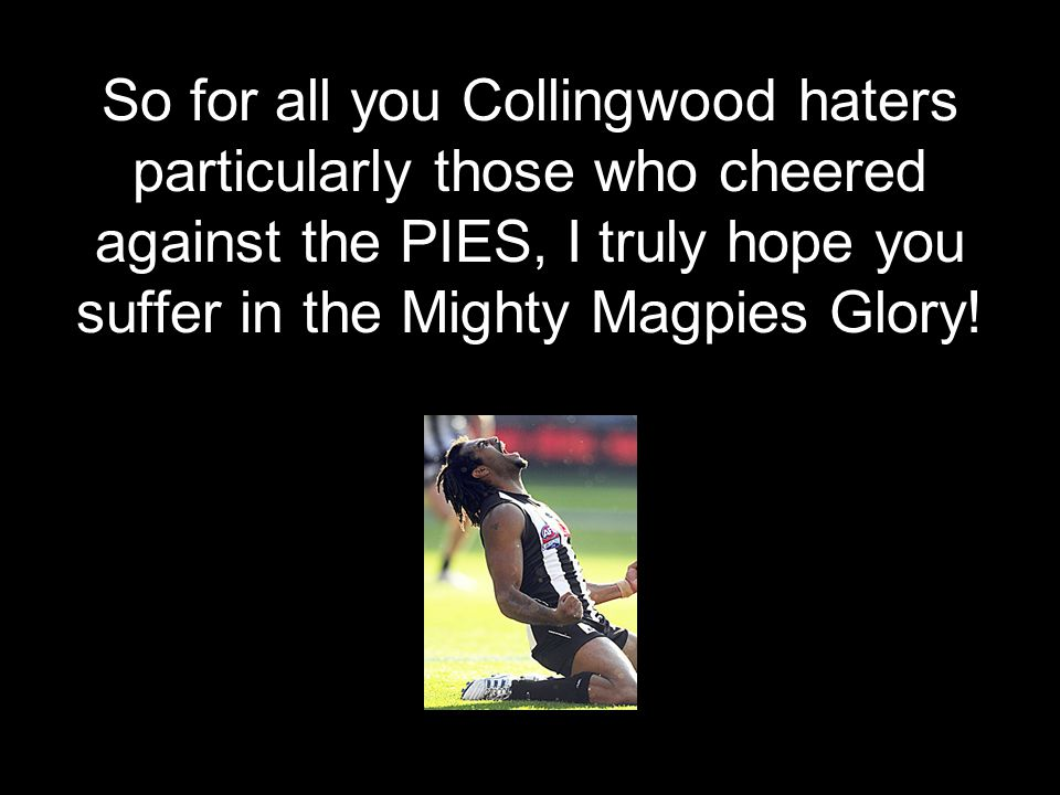 So for all you Collingwood haters particularly those who cheered against the PIES, I truly hope you suffer in the Mighty Magpies Glory!