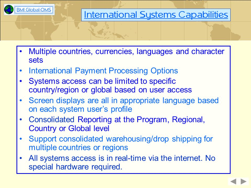 Multiple countries, currencies, languages and character sets International Payment Processing Options Systems access can be limited to specific countr