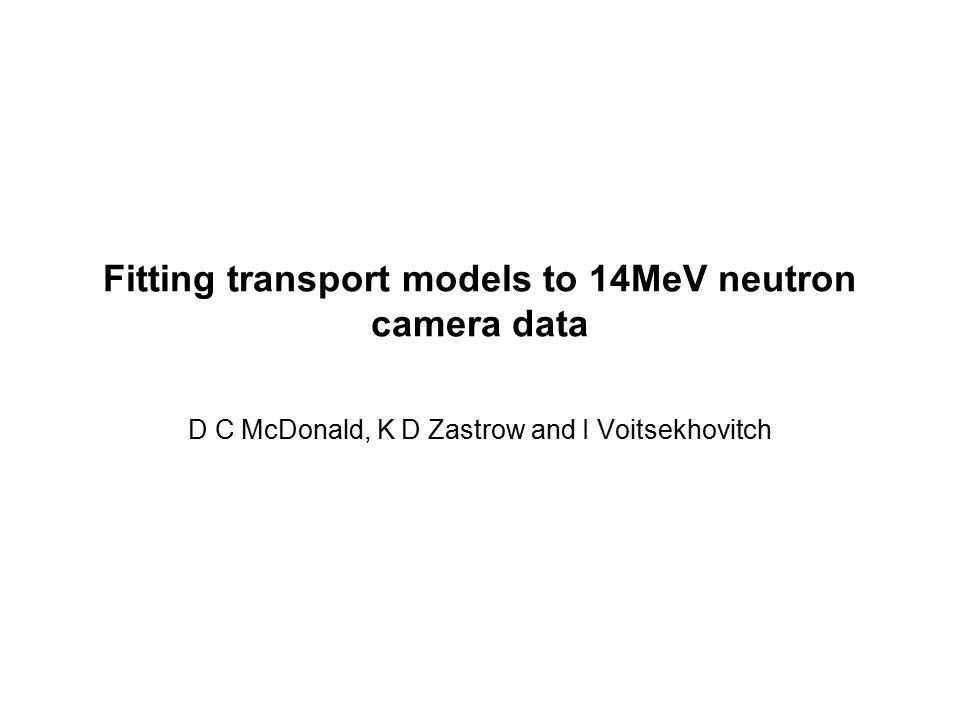 Fitting transport models to 14MeV neutron camera data D C McDonald, K D Zastrow and I Voitsekhovitch