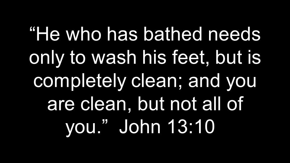 """He who has bathed needs only to wash his feet, but is completely clean; and you are clean, but not all of you."" John 13:10"