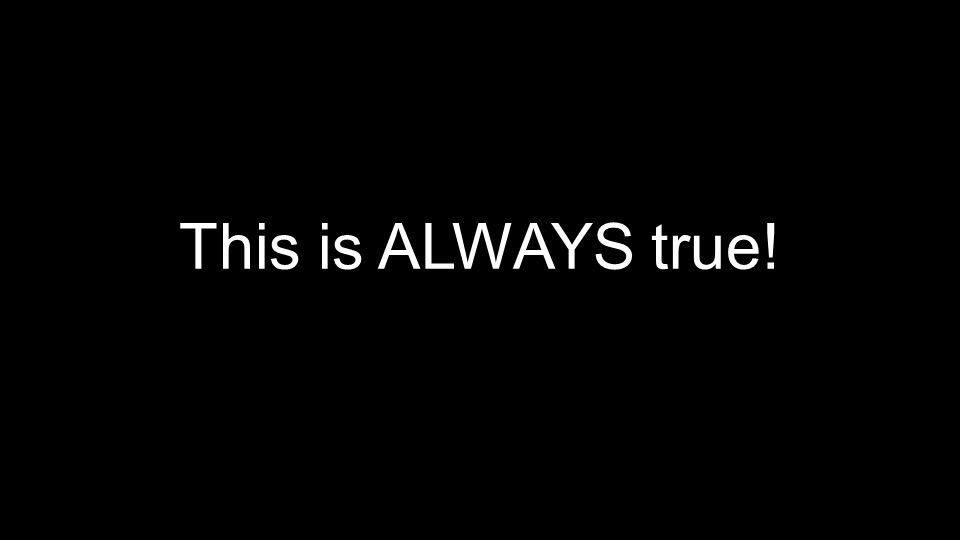 This is ALWAYS true!
