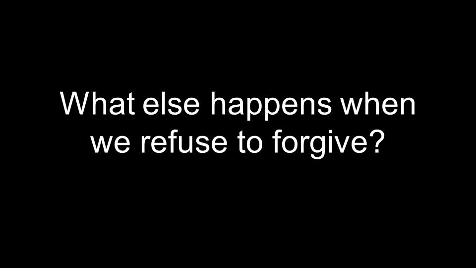 What else happens when we refuse to forgive?