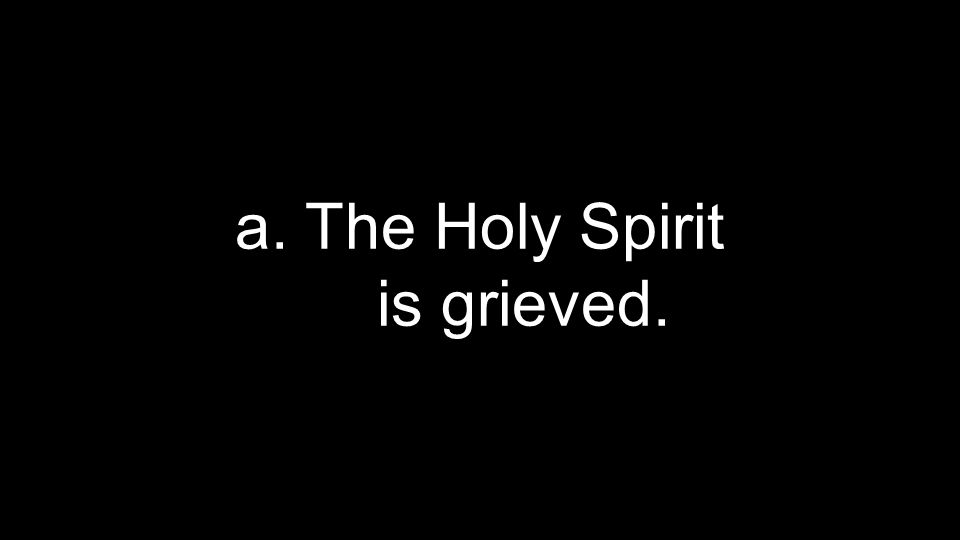 a. The Holy Spirit is grieved.