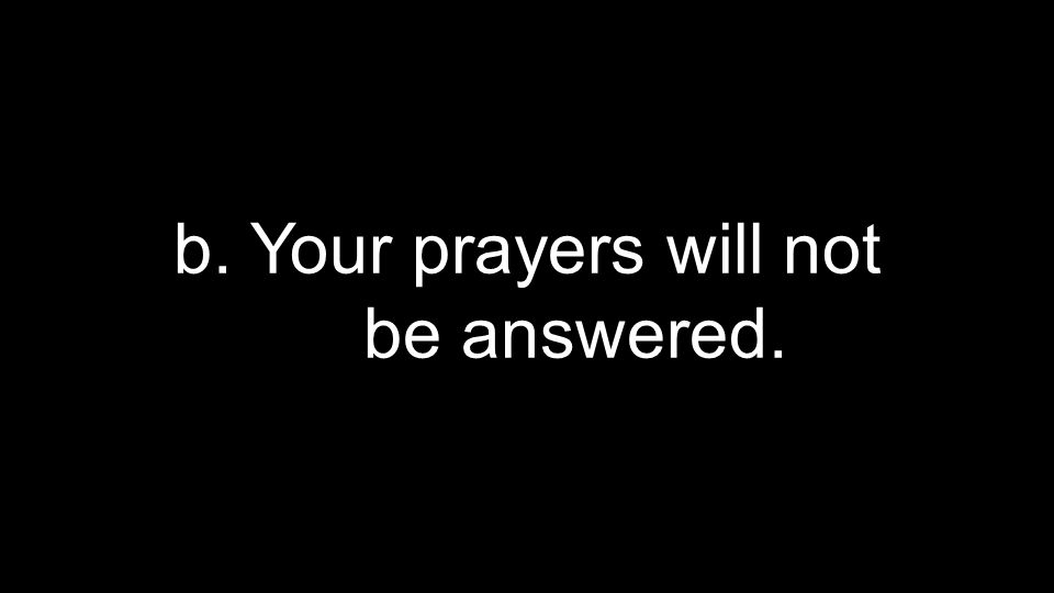 b. Your prayers will not be answered.