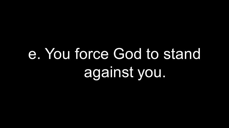 e. You force God to stand against you.