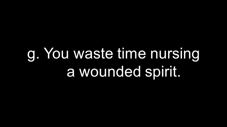 g. You waste time nursing a wounded spirit.