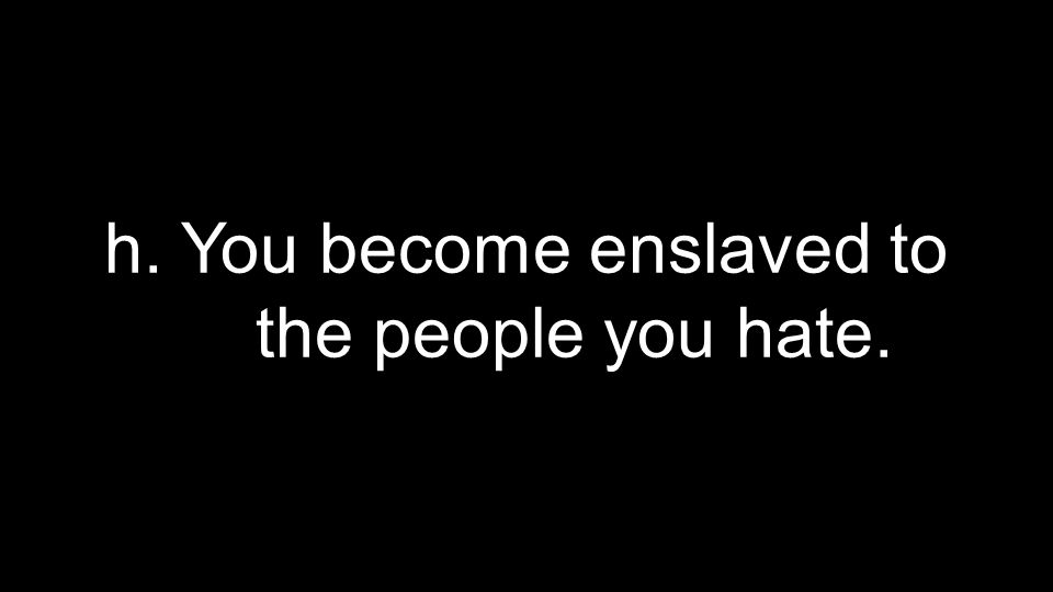 h. You become enslaved to the people you hate.