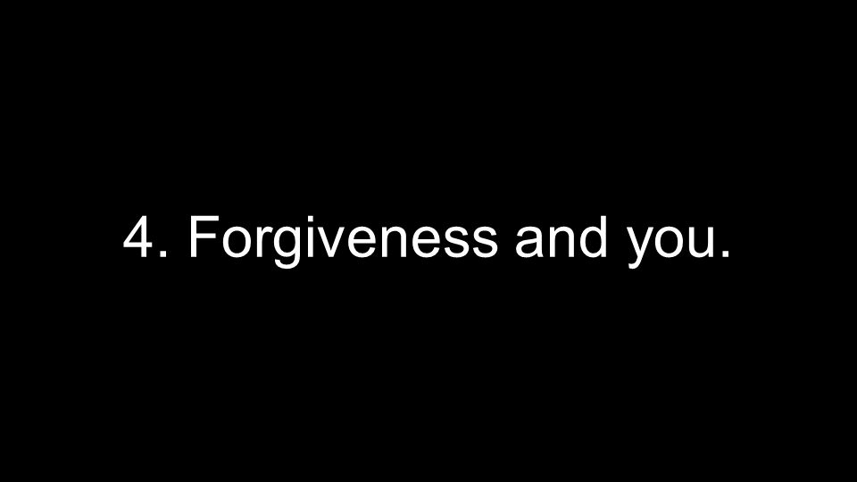 4. Forgiveness and you.