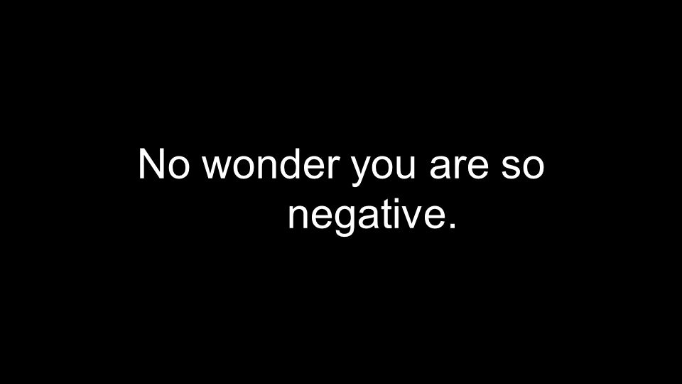 No wonder you are so negative.