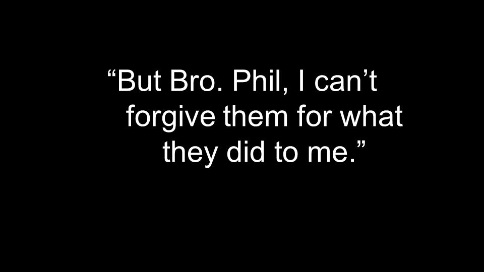 """But Bro. Phil, I can't forgive them for what they did to me."""