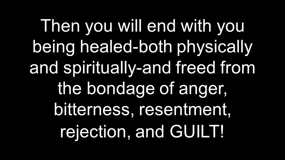 Then you will end with you being healed-both physically and spiritually-and freed from the bondage of anger, bitterness, resentment, rejection, and GU