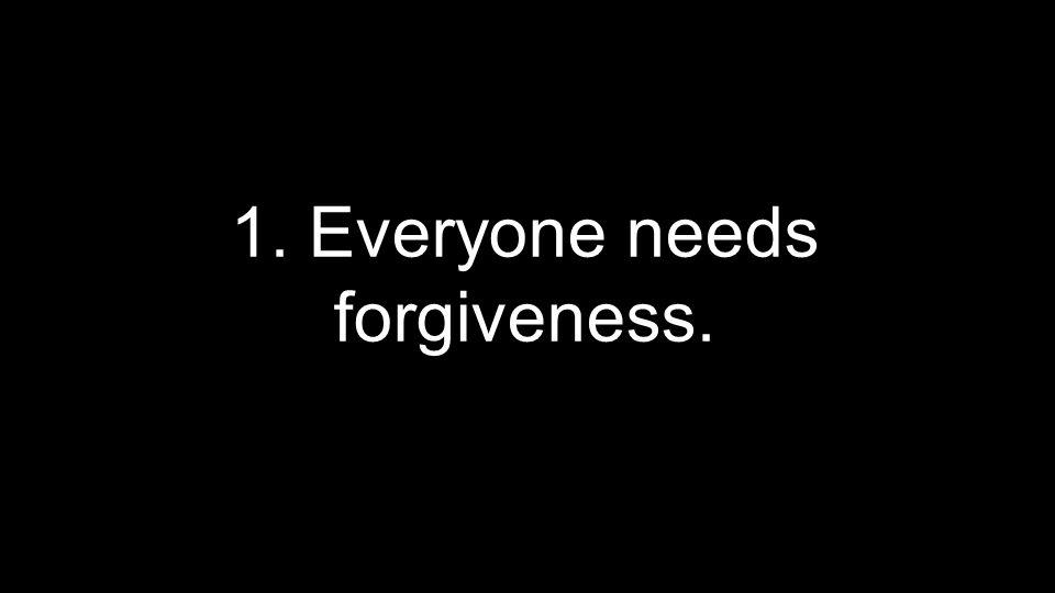 1. Everyone needs forgiveness.