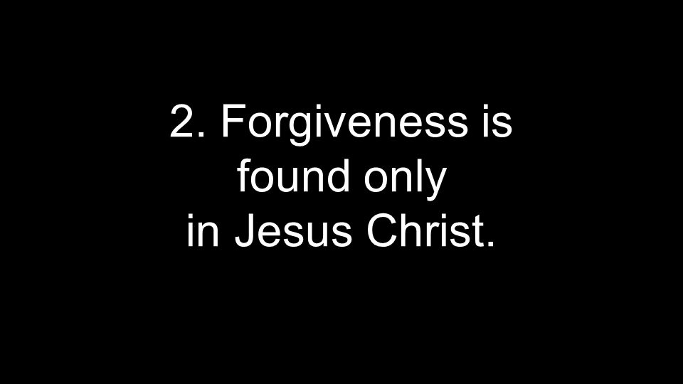 2. Forgiveness is found only in Jesus Christ.