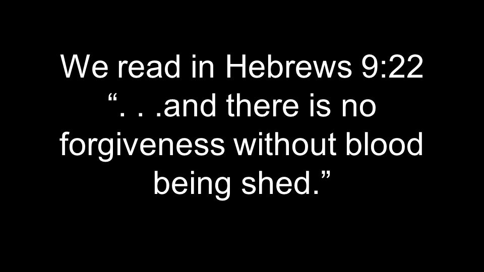 "We read in Hebrews 9:22 ""...and there is no forgiveness without blood being shed."""