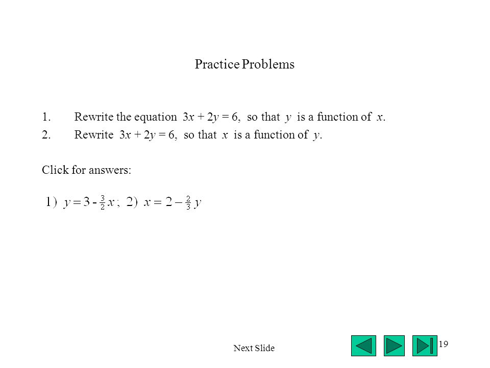 19 Practice Problems 1.Rewrite the equation 3x + 2y = 6, so that y is a function of x. 2.Rewrite 3x + 2y = 6, so that x is a function of y. Click for