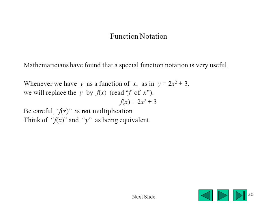 20 Function Notation Mathematicians have found that a special function notation is very useful. Whenever we have y as a function of x, as in y = 2x 2