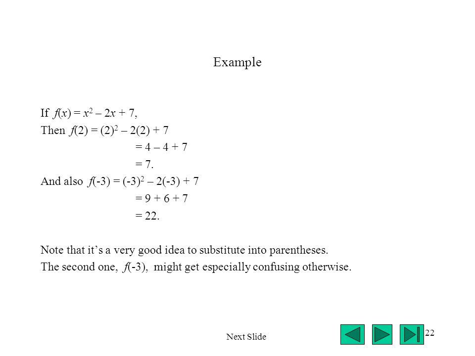 22 Example If f(x) = x 2 – 2x + 7, Then f(2) = (2) 2 – 2(2) + 7 = 4 – 4 + 7 = 7. And also f(-3) = (-3) 2 – 2(-3) + 7 = 9 + 6 + 7 = 22. Note that it's