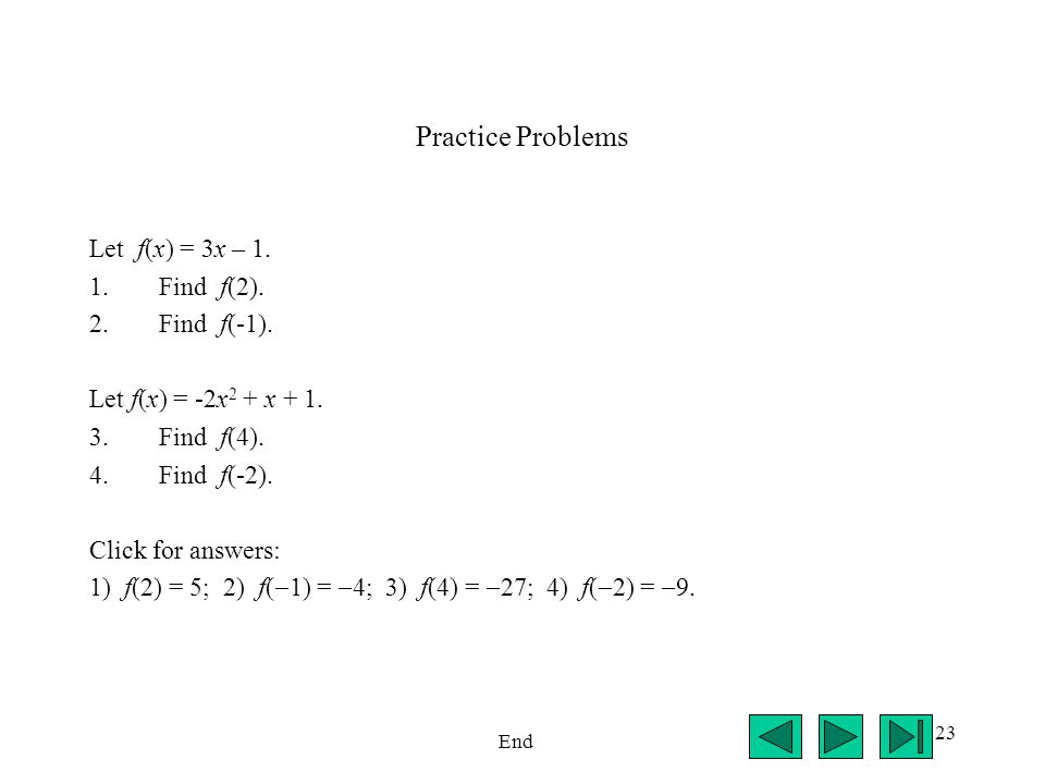 23 Practice Problems Let f(x) = 3x – 1. 1.Find f(2). 2.Find f(-1). Let f(x) = -2x 2 + x + 1. 3.Find f(4). 4.Find f(-2). Click for answers: 1) f(2) = 5