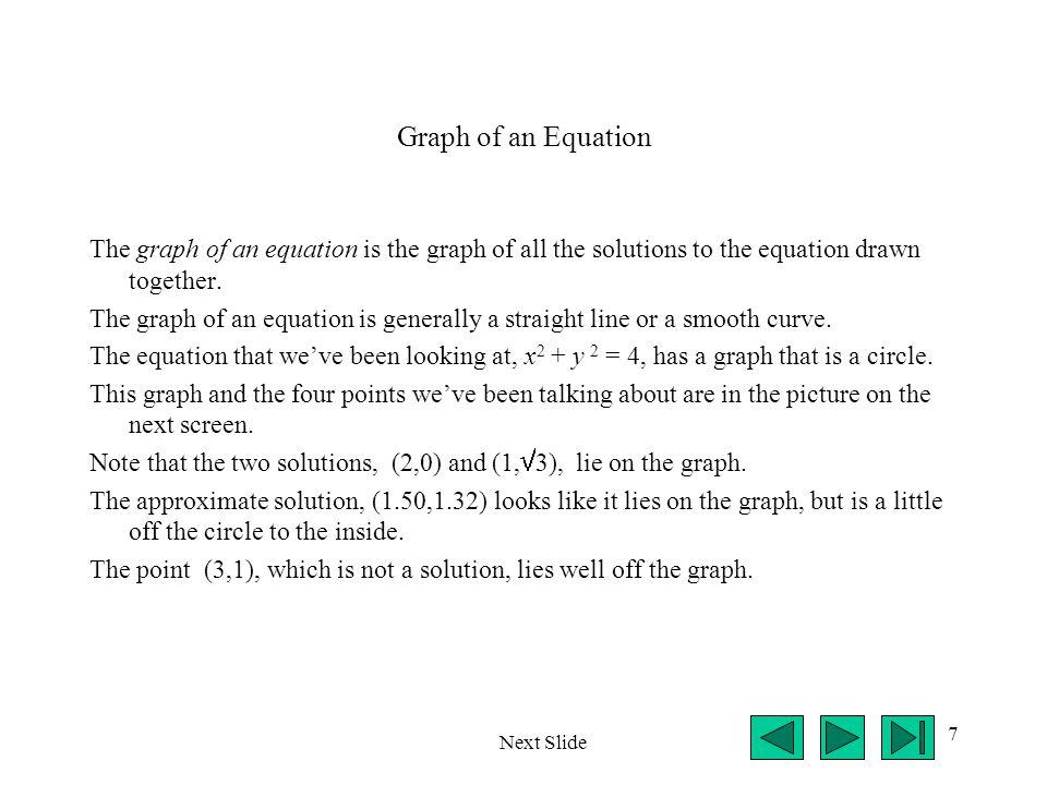 7 Graph of an Equation The graph of an equation is the graph of all the solutions to the equation drawn together. The graph of an equation is generall