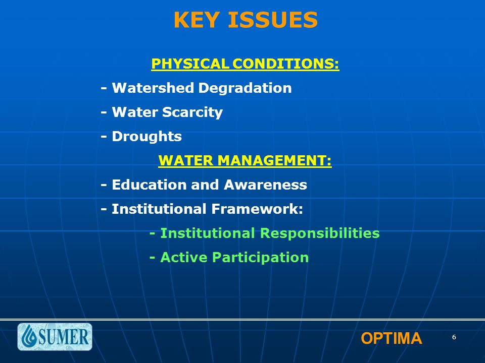 OPTIMA 6 KEY ISSUES PHYSICAL CONDITIONS: - Watershed Degradation - Water Scarcity - Droughts WATER MANAGEMENT: - Education and Awareness - Institution