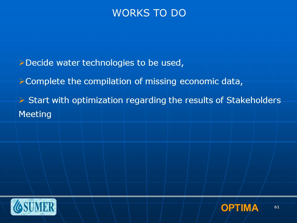 OPTIMA 61 WORKS TO DO  Decide water technologies to be used,  Complete the compilation of missing economic data,  Start with optimization regarding the results of Stakeholders Meeting