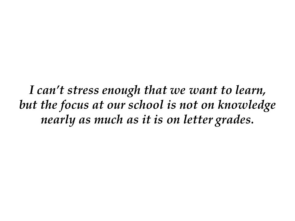 I can't stress enough that we want to learn, but the focus at our school is not on knowledge nearly as much as it is on letter grades.
