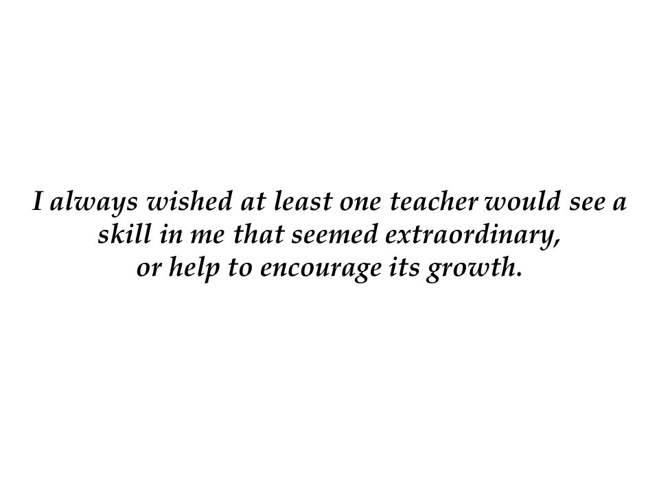 I always wished at least one teacher would see a skill in me that seemed extraordinary, or help to encourage its growth.
