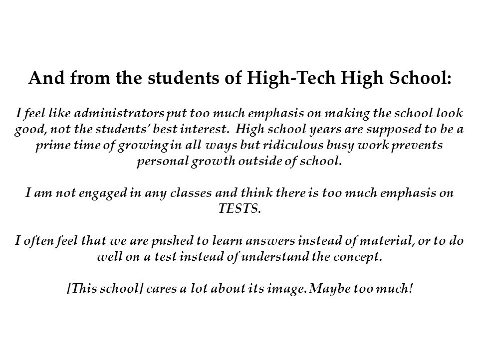 And from the students of High-Tech High School: I feel like administrators put too much emphasis on making the school look good, not the students' bes