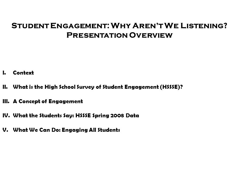 Student Engagement: Why Aren't We Listening? Presentation Overview I.Context II.What is the High School Survey of Student Engagement (HSSSE)? III.A Co