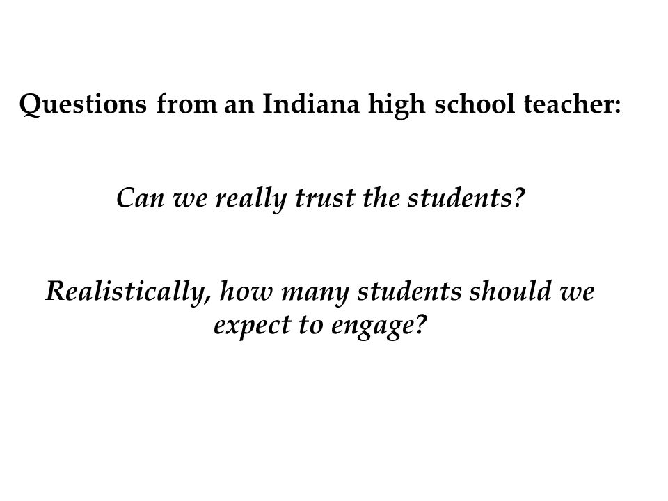 Questions from an Indiana high school teacher: Can we really trust the students? Realistically, how many students should we expect to engage?