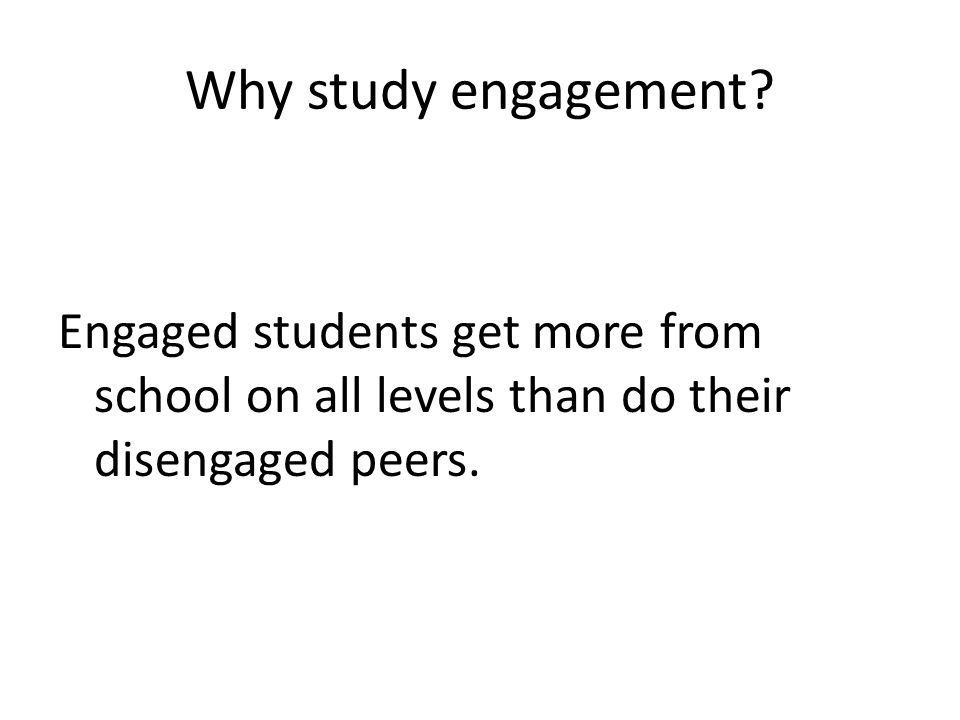 Why study engagement? Engaged students get more from school on all levels than do their disengaged peers.