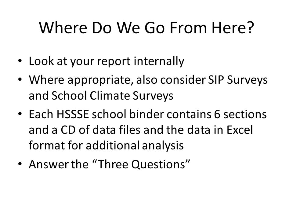 Where Do We Go From Here? Look at your report internally Where appropriate, also consider SIP Surveys and School Climate Surveys Each HSSSE school bin