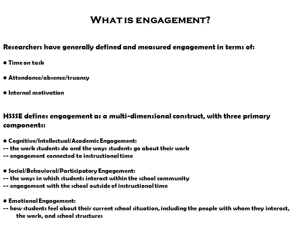 What is engagement? Researchers have generally defined and measured engagement in terms of: Time on task Attendance/absence/truancy Internal motivatio