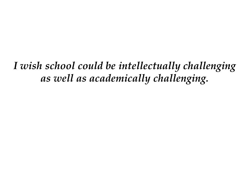 I wish school could be intellectually challenging as well as academically challenging.