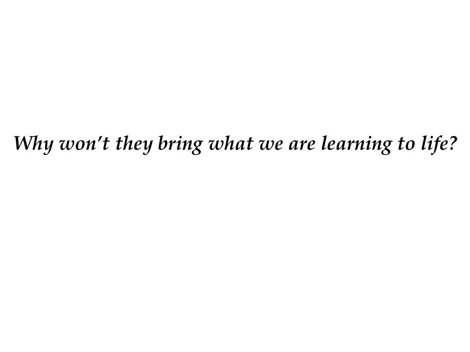 Why won't they bring what we are learning to life?