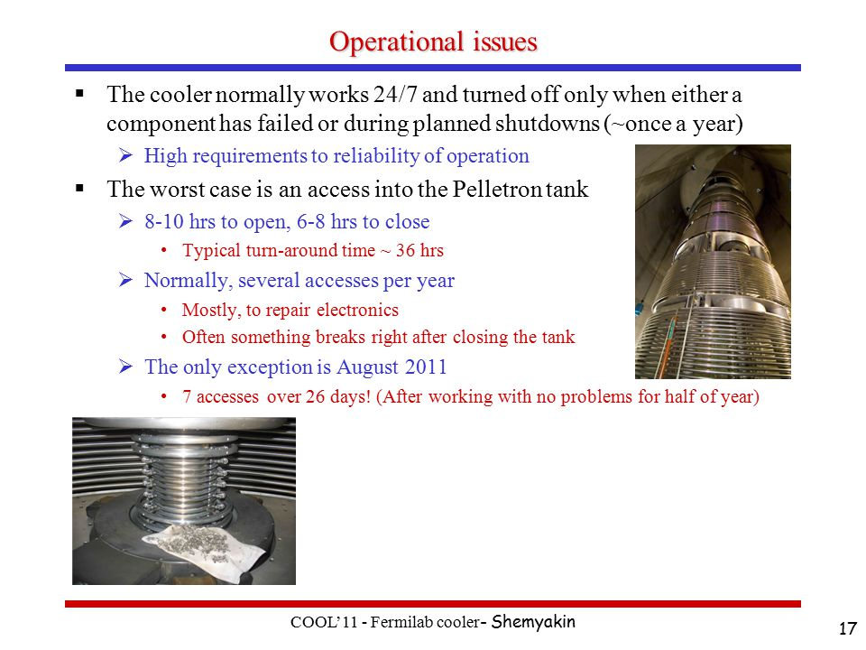 Operational issues  The cooler normally works 24/7 and turned off only when either a component has failed or during planned shutdowns (~once a year)  High requirements to reliability of operation  The worst case is an access into the Pelletron tank  8-10 hrs to open, 6-8 hrs to close Typical turn-around time ~ 36 hrs  Normally, several accesses per year Mostly, to repair electronics Often something breaks right after closing the tank  The only exception is August accesses over 26 days.