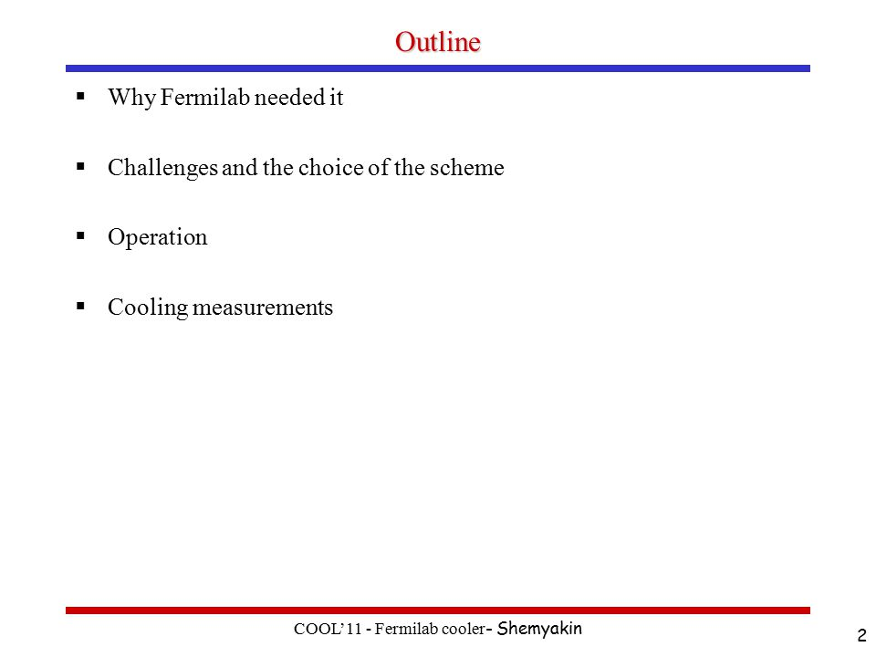 Outline  Why Fermilab needed it  Challenges and the choice of the scheme  Operation  Cooling measurements COOL'11 - Fermilab cooler - Shemyakin 2
