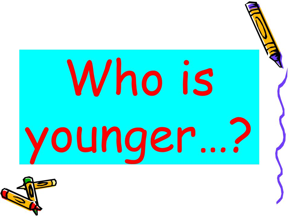Who is younger…?