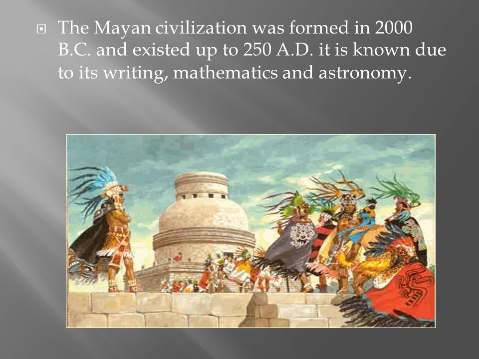  The Mayan civilization was formed in 2000 B.C. and existed up to 250 A.D. it is known due to its writing, mathematics and astronomy.