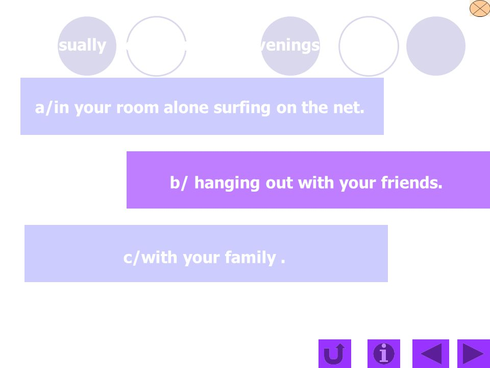 Usually you spend your evenings a/in your room alone surfing on the net.