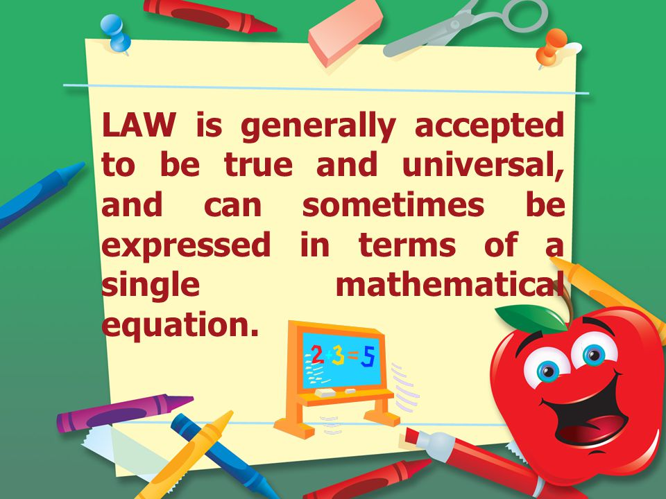 LAW is generally accepted to be true and universal, and can sometimes be expressed in terms of a single mathematical equation.