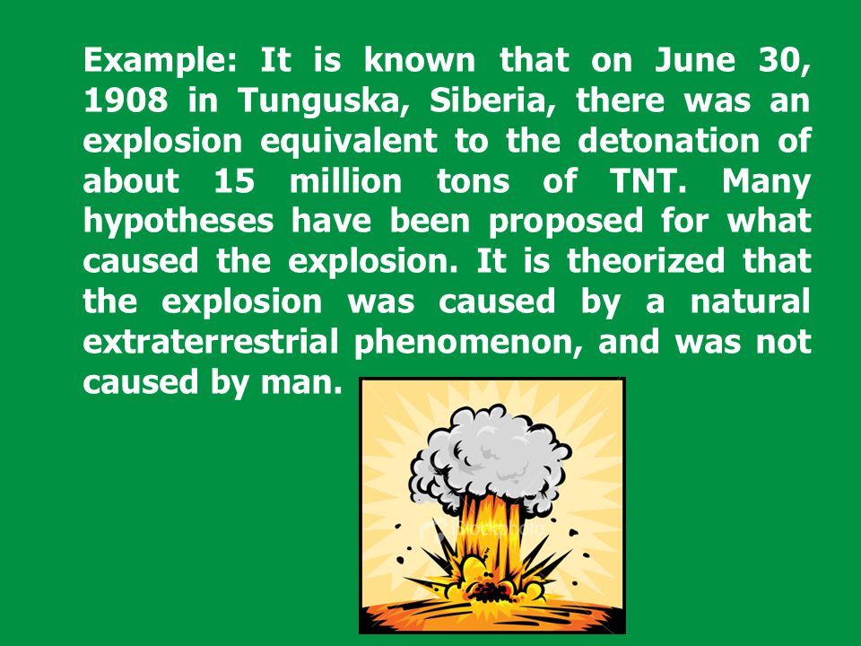 Example: It is known that on June 30, 1908 in Tunguska, Siberia, there was an explosion equivalent to the detonation of about 15 million tons of TNT.