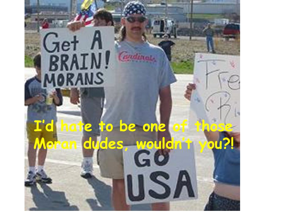I'd hate to be one of those Moran dudes, wouldn't you !
