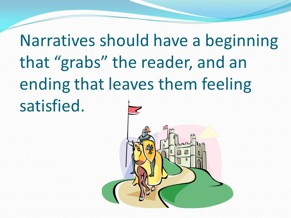 Narratives should have a beginning that grabs the reader, and an ending that leaves them feeling satisfied.